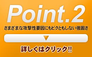 Point.2 さまざまな攻撃性要因にもビクともしない強固さ